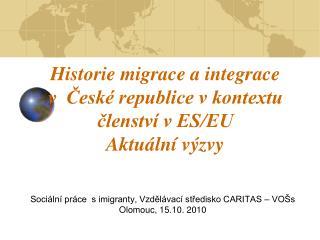 Historie migrace a integrace v  České republice v kontextu členství v ES/EU Aktuální výzvy