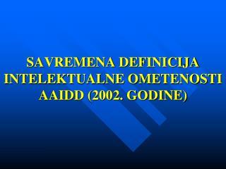 SAVREMENA DEFINICIJA INTELEKTUALNE OMETENOSTI AAIDD (2002. GODINE)