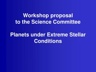 Workshop proposal to the Science Committee Planets under Extreme Stellar Conditions