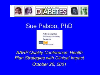 Sue Palsbo, PhD AAHP Quality Conference: Health Plan Strategies with Clinical Impact