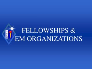 FELLOWSHIPS & EM ORGANIZATIONS
