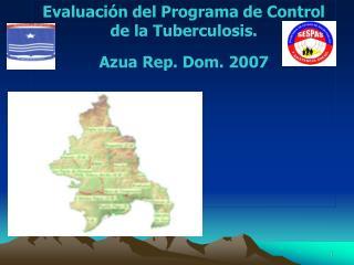 Evaluaci�n del Programa de Control de la Tuberculosis.  Azua Rep. Dom. 2007