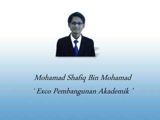 Mohamad Shafiq  Bin  Mohamad '  Exco Pembangunan  Akademik  '