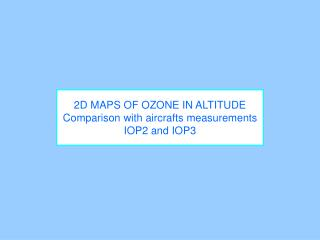 2D MAPS OF OZONE IN ALTITUDE Comparison with aircrafts measurements IOP2 and IOP3