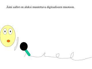Ääni aallot on aluksi muutettava digitaaliseen muotoon.