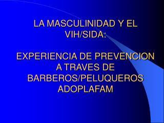 LA MASCULINIDAD Y EL VIH/SIDA: EXPERIENCIA DE PREVENCION A TRAVES DE BARBEROS/PELUQUEROS ADOPLAFAM