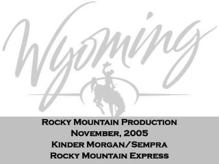 Rocky Mountain Production November, 2005 Kinder Morgan/Sempra Rocky Mountain Express