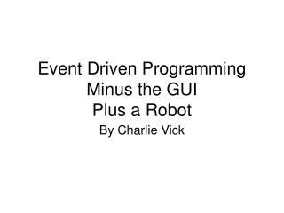 Event Driven Programming Minus the GUI Plus a Robot