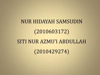 NUR HIDAYAH SAMSUDIN (2010603172) SITI NUR AZMU'I ABDULLAH (2010429274)