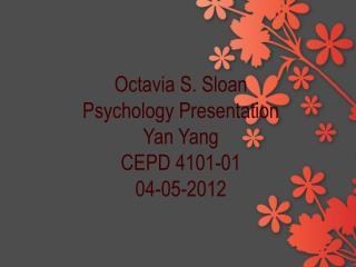 Octavia S. Sloan Psychology Presentation Yan Yang CEPD 4101-01 04-05-2012