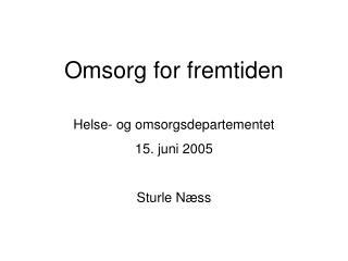 Omsorg for fremtiden Helse- og omsorgsdepartementet  15. juni 2005 Sturle N�ss