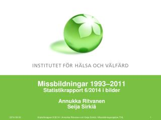 Missbildningar 1993 –2011 Statistikrapport 6/2014 i bilder Annukka Ritvanen Seija Sirkiä