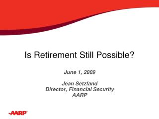 Is Retirement Still Possible? June 1, 2009 Jean Setzfand Director, Financial Security AARP