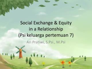 Social Exchange & Equity  in a  Relationship (Psi keluarga pertemuan 7)