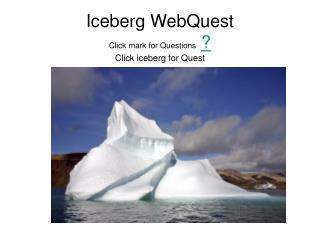 Iceberg WebQuest Click mark for Questions  Click iceberg for Quest