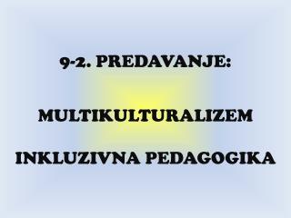 9-2. PREDAVANJE: MULTIKULTURALIZEM  INKLUZIVNA PEDAGOGIKA