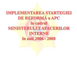 IMPLEMENTAREA STARTEGIEI DE REFORMĂ a APC în cadrul  MINISTERULUI AFACERILOR INTERNE