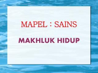 MAPEL : SAINS MAKHLUK HIDUP
