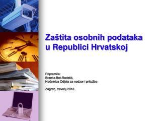 Zaštita osobnih podataka u Republici Hrvatskoj Pripremila:  Branka Bet-Radelić,