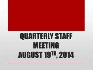 QUARTERLY STAFF MEETING  AUGUST 19 TH , 2014