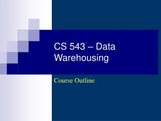 CS 543 – Data Warehousing