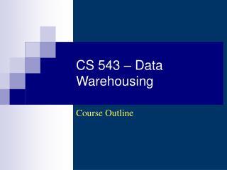 CS 543 – Data Warehousing