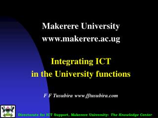 Makerere University makerere.ac.ug  Integrating ICT  in the University functions  F F Tusubira fftusubira