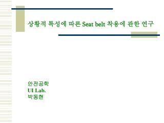 상황적 특성에 따른  Seat belt  착용에 관한 연구 정보 ser Interface  연구실 안전공학 UI Lab.  박동현