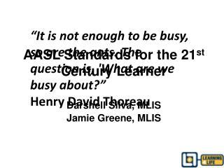 AASL Standards for the 21 st  Century Learner Darshell Silva, MLIS Jamie Greene, MLIS