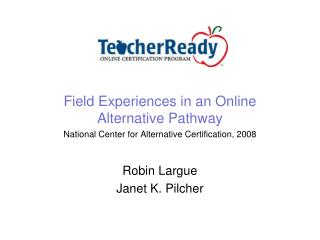 Field Experiences in an Online Alternative Pathway National Center for Alternative Certification, 2008  Robin Largue Jan
