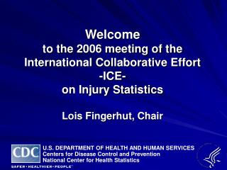 Welcome  to the 2006 meeting of the International Collaborative Effort  -ICE-  on Injury Statistics  Lois Fingerhut, Cha