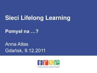 Sieci Lifelong Learning Pomysł na …? Anna Atłas Gdańsk, 9.12.2011