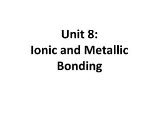 Unit 8:   Ionic and Metallic Bonding