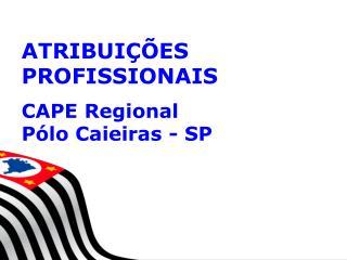 ATRIBUIÇÕES PROFISSIONAIS CAPE  Regional  Pólo Caieiras - SP