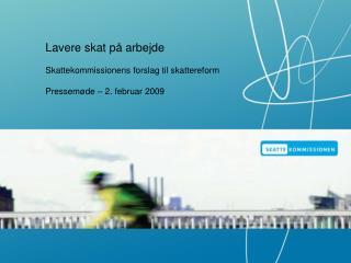 Lavere skat på arbejde Skattekommissionens forslag til skattereform Pressemøde – 2. februar 2009