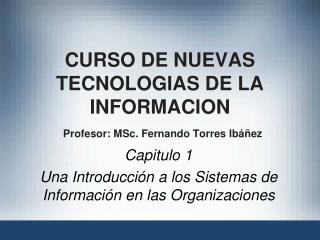CURSO DE NUEVAS TECNOLOGIAS DE LA INFORMACION Profesor: MSc. Fernando Torres Ibáñez