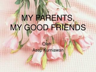 MY PARENTS,  MY GOOD FRIENDS