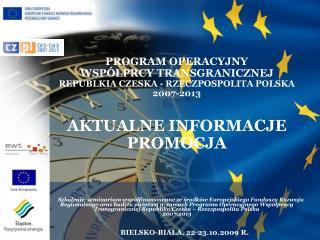 PROGRAM OPERACYJNY WSPÓŁPRCY TRANSGRANICZNEJ  REPUBLKIA CZESKA - RZECZPOSPOLITA POLSKA  2007-2013
