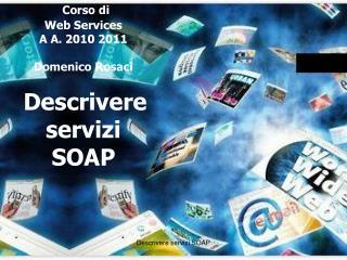 Corso di Web Services A A. 2010 2011 Domenico Rosaci Descrivere  servizi SOAP