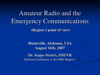 Amateur Radio and the Emergency Communications  Region 1 point of view  Huntsville, Alabama, USA  August 16th, 2007