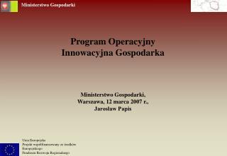 Program Operacyjny  Innowacyjna Gospodarka Ministerstwo Gospodarki, Warszawa, 12 marca 2007 r.,