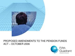 PROPOSED AMENDMENTS TO THE PENSION FUNDS ACT – OCTOBER 2006