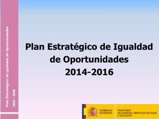 Plan Estrat�gico de Igualdad  de Oportunidades  2014-2016