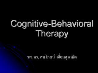 Cognitive-Behavioral Therapy รศ. ดร. สมโภชน์  เอี่ยมสุภาษิต