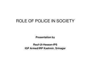 ROLE OF POLICE IN SOCIETY Presentation by Rauf-Ul-Hassan-IPS IGP Armed/IRP Kashmir, Srinagar