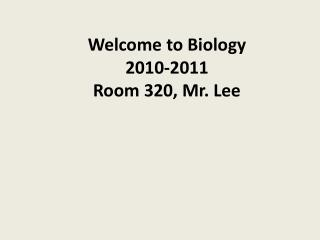 Welcome to Biology 2010-2011 Room 320, Mr. Lee