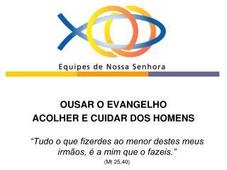 OUSAR O EVANGELHO ACOLHER E CUIDAR DOS HOMENS