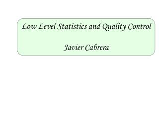 Low Level Statistics and Quality Control Javier Cabrera