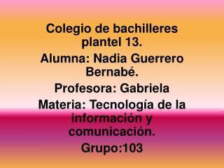 Colegio de bachilleres plantel 13. Alumna: Nadia Guerrero Bernabé. Profesora: Gabriela