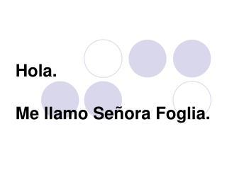 Hola.   Me llamo Se ñora Foglia.